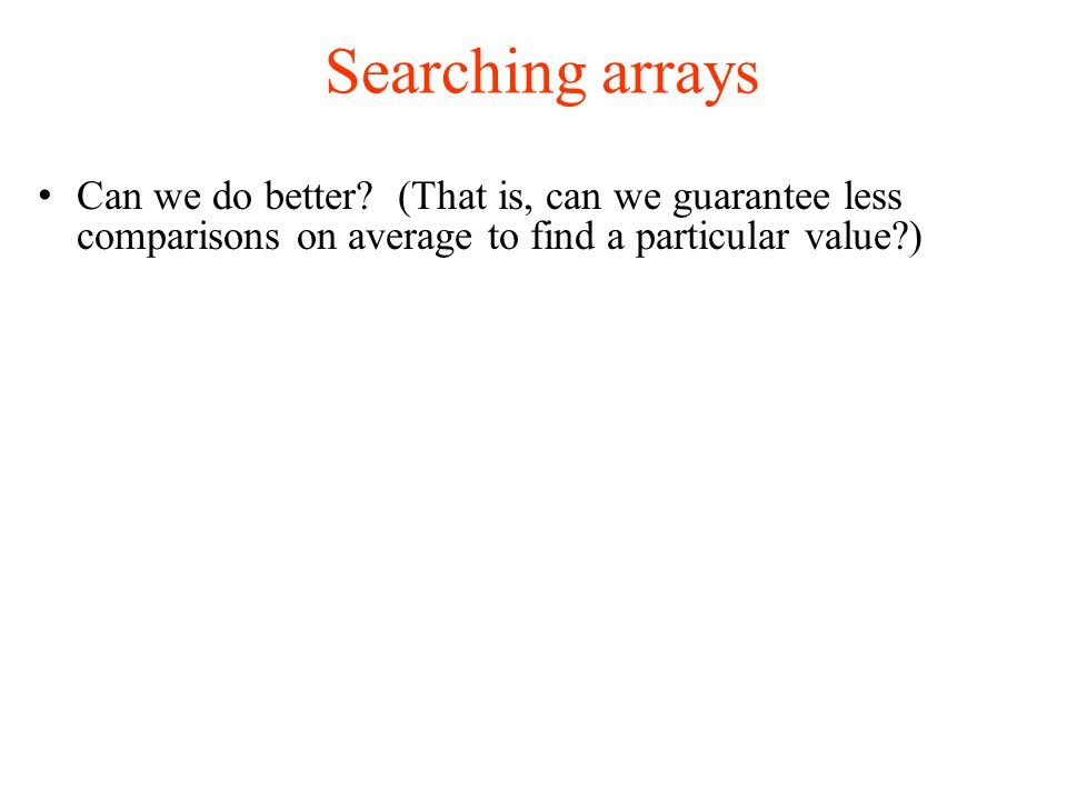 Searching arrays Can we do better.
