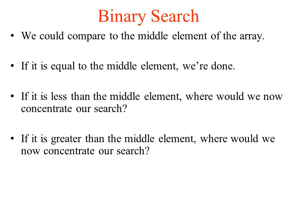 Binary Search We could compare to the middle element of the array.