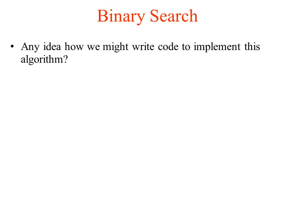 Binary Search Any idea how we might write code to implement this algorithm