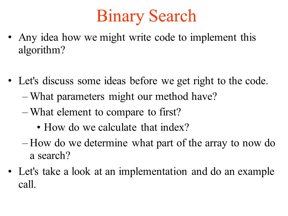 Binary Search Any idea how we might write code to implement this algorithm.