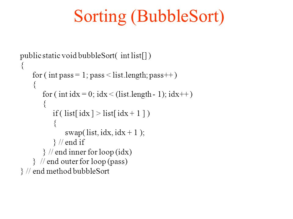 Sorting (BubbleSort)‏ public static void bubbleSort( int list[] )‏ { for ( int pass = 1; pass < list.length; pass++ )‏ { for ( int idx = 0; idx < (list.length - 1); idx++ )‏ { if ( list[ idx ] > list[ idx + 1 ] ) { swap( list, idx, idx + 1 ); } // end if } // end inner for loop (idx)‏ } // end outer for loop (pass)‏ } // end method bubbleSort