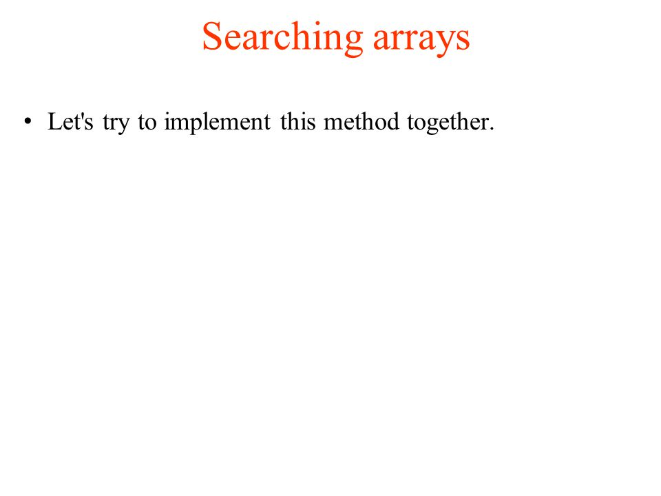 Searching arrays Let s try to implement this method together.