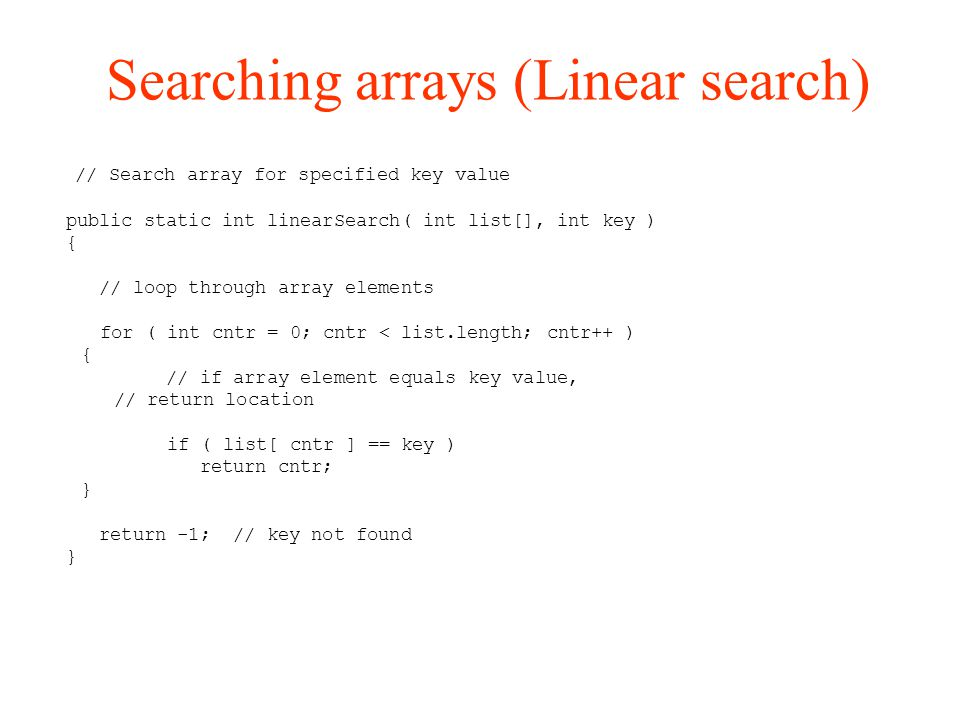 Searching arrays (Linear search)‏ // Search array for specified key value public static int linearSearch( int list[], int key ) { // loop through array elements for ( int cntr = 0; cntr < list.length; cntr++ )‏ { // if array element equals key value, // return location if ( list[ cntr ] == key )‏ return cntr; } return -1; // key not found }
