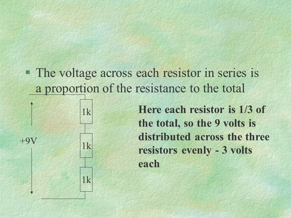 §The voltage across each resistor in series is a proportion of the resistance to the total Here each resistor is 1/3 of the total, so the 9 volts is distributed across the three resistors evenly - 3 volts each 1k +9V