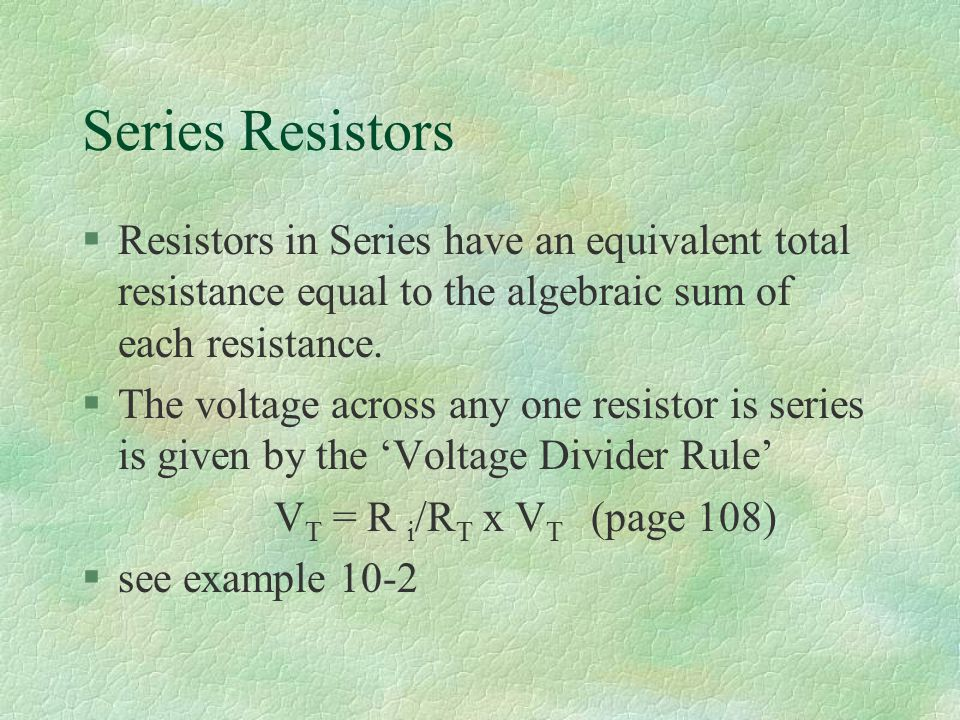 Series Resistors §Resistors in Series have an equivalent total resistance equal to the algebraic sum of each resistance.