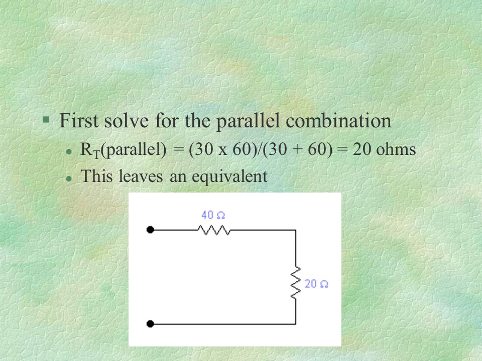 §First solve for the parallel combination l R T (parallel) = (30 x 60)/( ) = 20 ohms l This leaves an equivalent