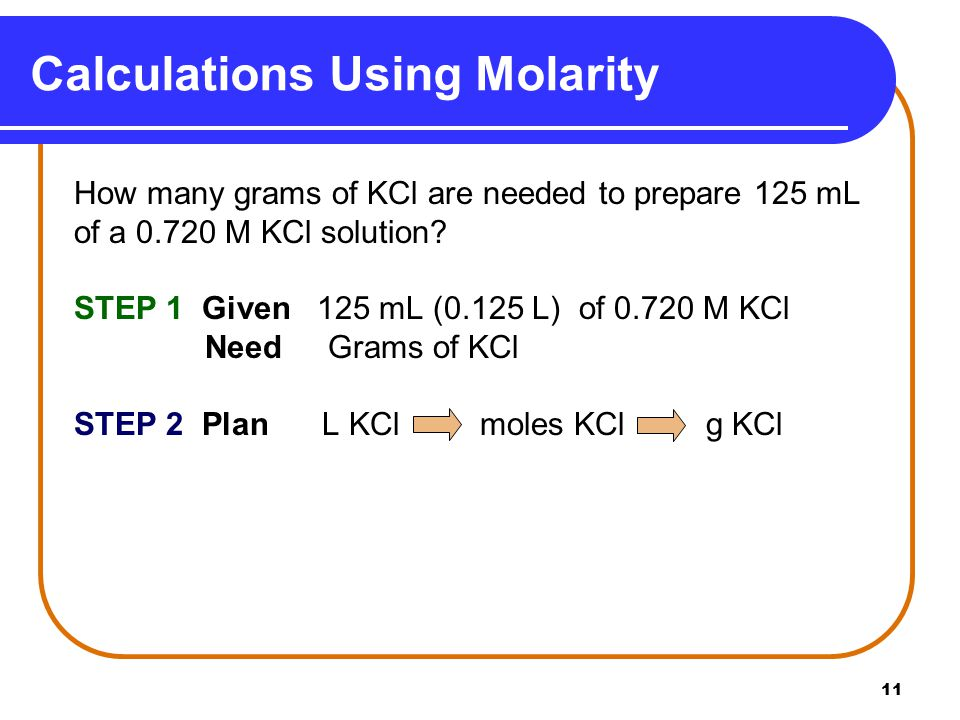 11 Calculations Using Molarity How many grams of KCl are needed to prepare 125 mL of a M KCl solution.