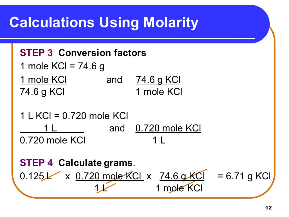 12 Calculations Using Molarity STEP 3 Conversion factors 1 mole KCl = 74.6 g 1 mole KCl and 74.6 g KCl 74.6 g KCl 1 mole KCl 1 L KCl = mole KCl 1 L and mole KCl mole KCl 1 L STEP 4 Calculate grams.