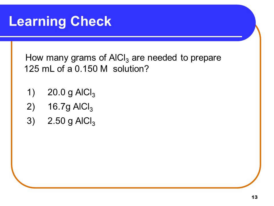 13 How many grams of AlCl 3 are needed to prepare 125 mL of a M solution.