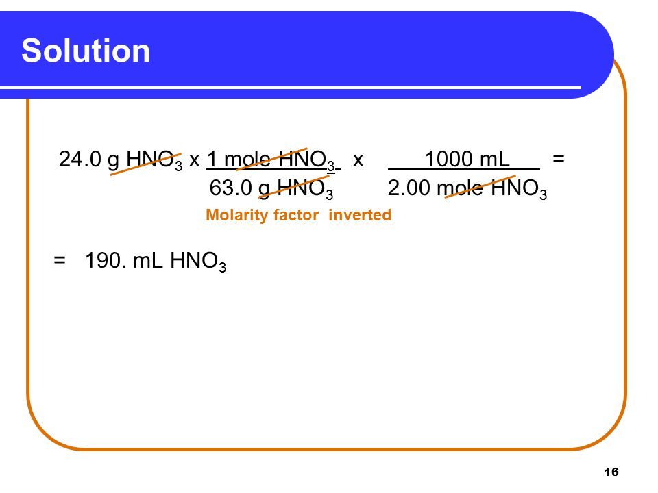 g HNO 3 x 1 mole HNO 3 x 1000 mL = 63.0 g HNO mole HNO 3 Molarity factor inverted = 190.