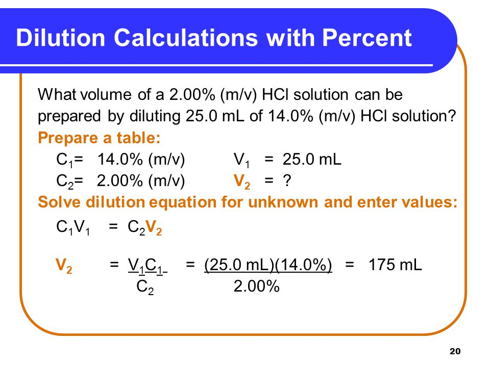 20 Dilution Calculations with Percent What volume of a 2.00% (m/v) HCl solution can be prepared by diluting 25.0 mL of 14.0% (m/v) HCl solution.