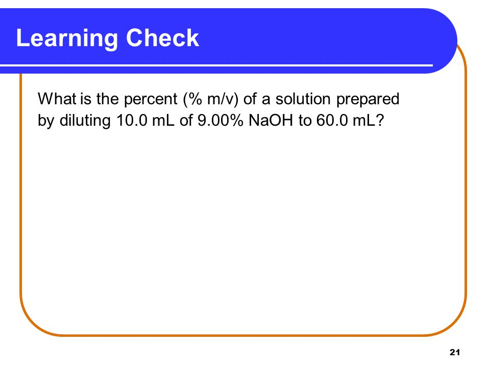 21 Learning Check What is the percent (% m/v) of a solution prepared by diluting 10.0 mL of 9.00% NaOH to 60.0 mL