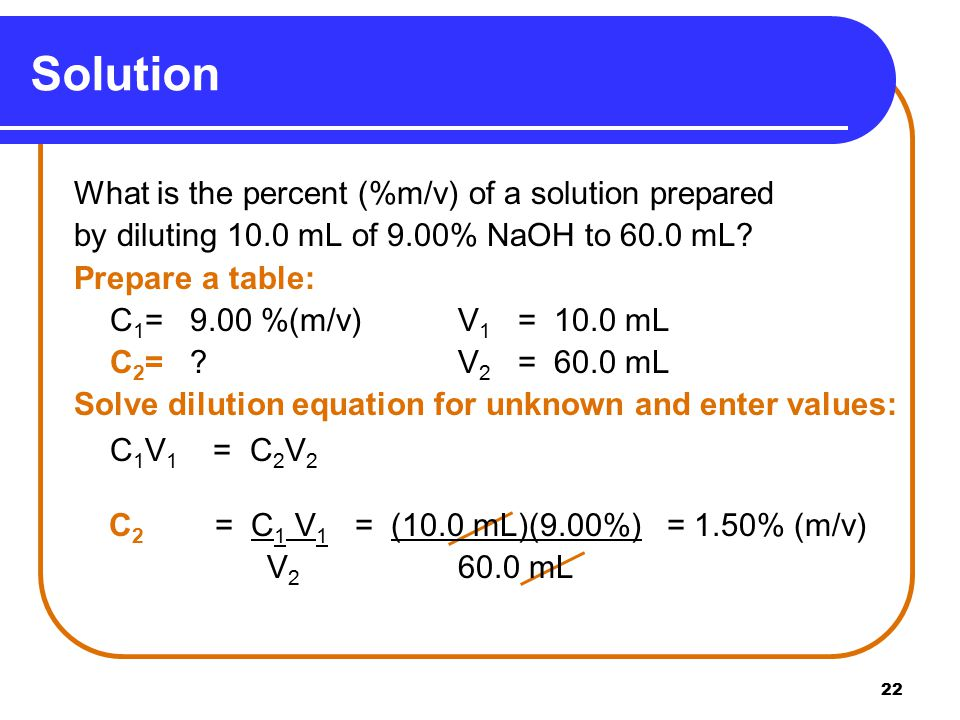 22 Solution What is the percent (%m/v) of a solution prepared by diluting 10.0 mL of 9.00% NaOH to 60.0 mL.