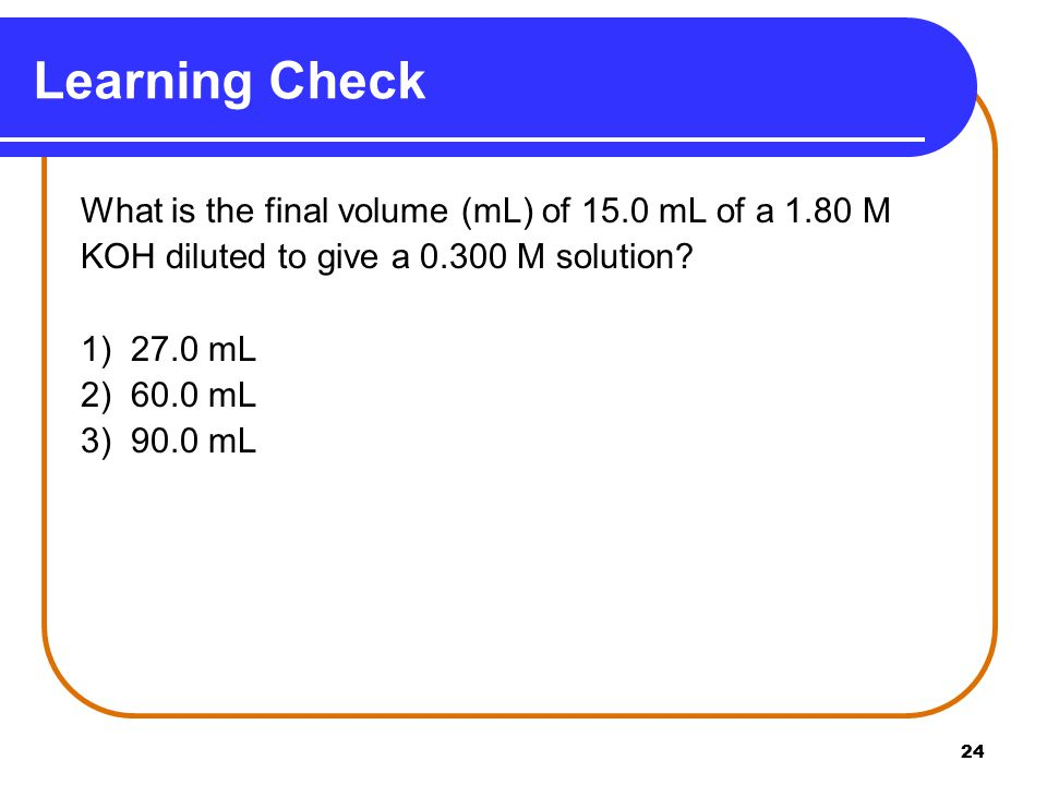 24 Learning Check What is the final volume (mL) of 15.0 mL of a 1.80 M KOH diluted to give a M solution.