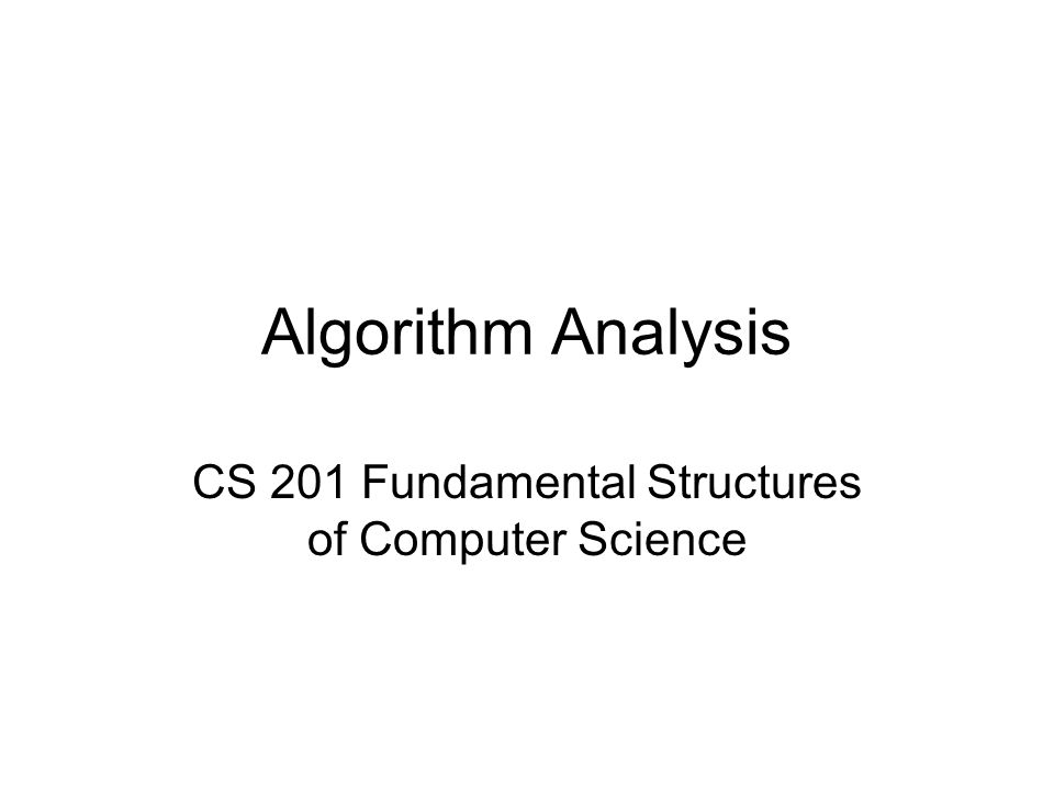Algorithm Analysis CS 201 Fundamental Structures of Computer Science
