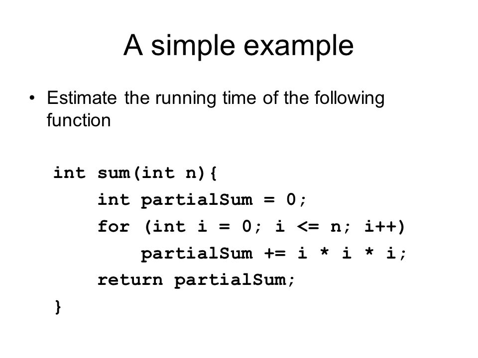 A simple example Estimate the running time of the following function int sum(int n){ int partialSum = 0; for (int i = 0; i <= n; i++) partialSum += i * i * i; return partialSum; }