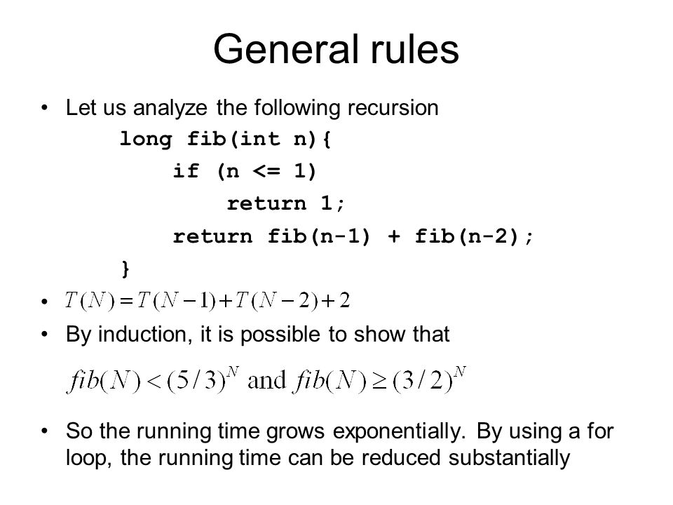 General rules Let us analyze the following recursion long fib(int n){ if (n <= 1) return 1; return fib(n-1) + fib(n-2); } By induction, it is possible to show that So the running time grows exponentially.