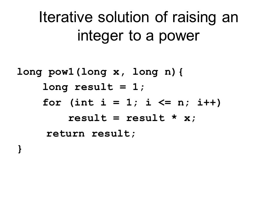 Iterative solution of raising an integer to a power long pow1(long x, long n){ long result = 1; for (int i = 1; i <= n; i++) result = result * x; return result; }