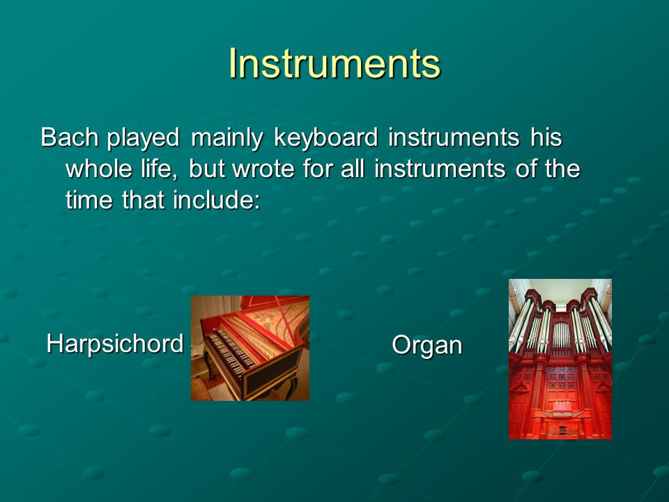 Instruments Bach played mainly keyboard instruments his whole life, but wrote for all instruments of the time that include: Harpsichord Organ