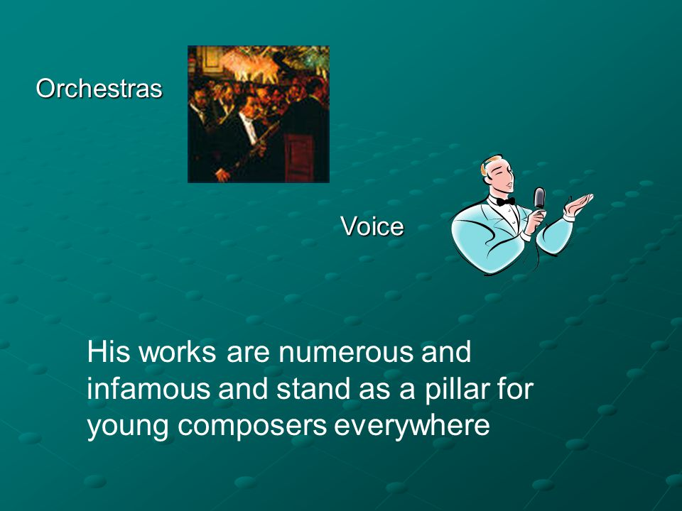 Voice Orchestras His works are numerous and infamous and stand as a pillar for young composers everywhere