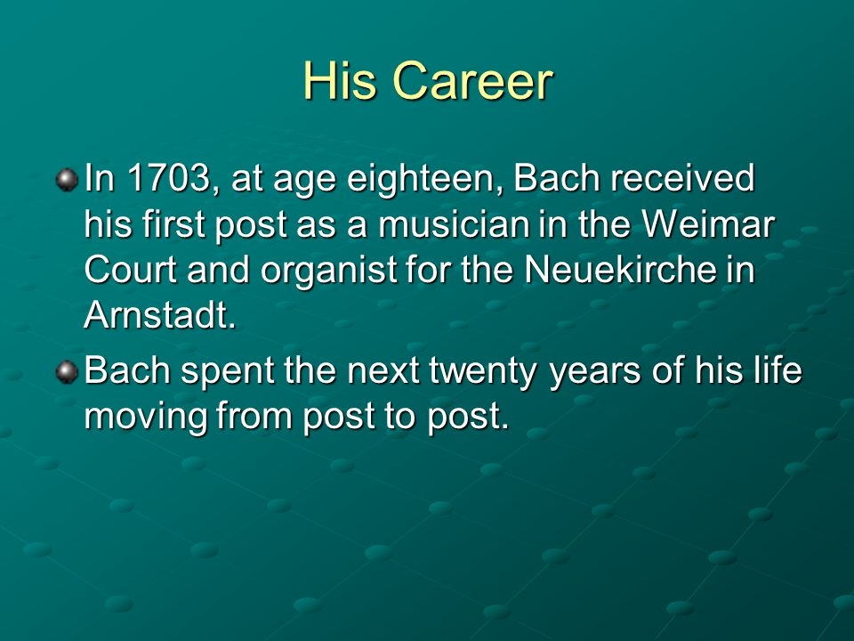 His Career In 1703, at age eighteen, Bach received his first post as a musician in the Weimar Court and organist for the Neuekirche in Arnstadt.