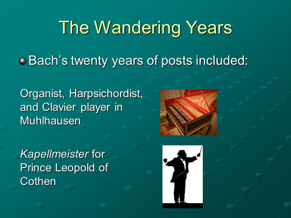 The Wandering Years Bach's twenty years of posts included: Organist, Harpsichordist, and Clavier player in Muhlhausen Kapellmeister for Prince Leopold of Cothen