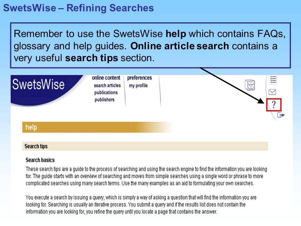 Remember to use the SwetsWise help which contains FAQs, glossary and help guides.