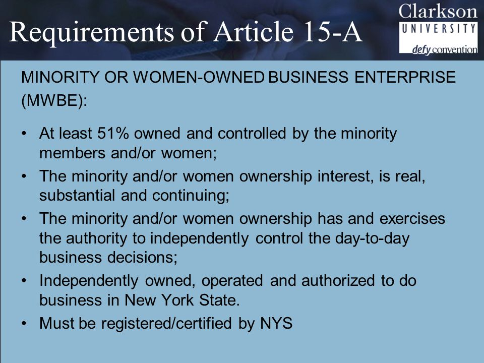 Requirements of Article 15-A MINORITY OR WOMEN-OWNED BUSINESS ENTERPRISE (MWBE): At least 51% owned and controlled by the minority members and/or women; The minority and/or women ownership interest, is real, substantial and continuing; The minority and/or women ownership has and exercises the authority to independently control the day-to-day business decisions; Independently owned, operated and authorized to do business in New York State.