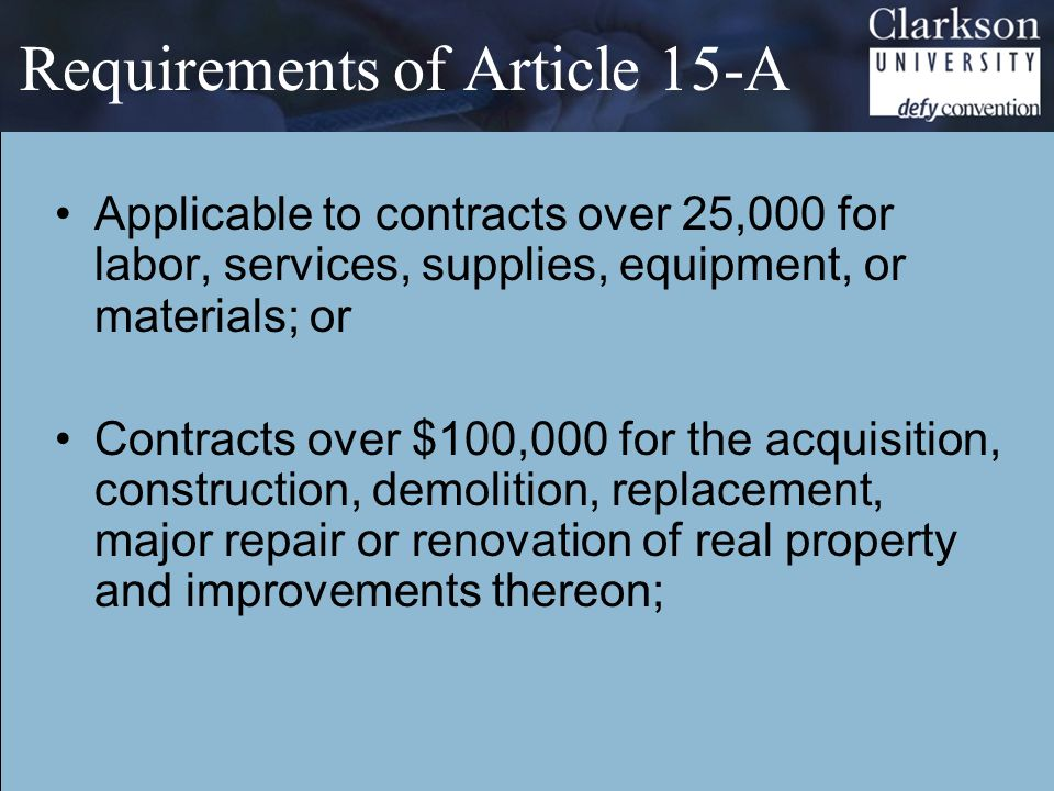 Requirements of Article 15-A Applicable to contracts over 25,000 for labor, services, supplies, equipment, or materials; or Contracts over $100,000 for the acquisition, construction, demolition, replacement, major repair or renovation of real property and improvements thereon;