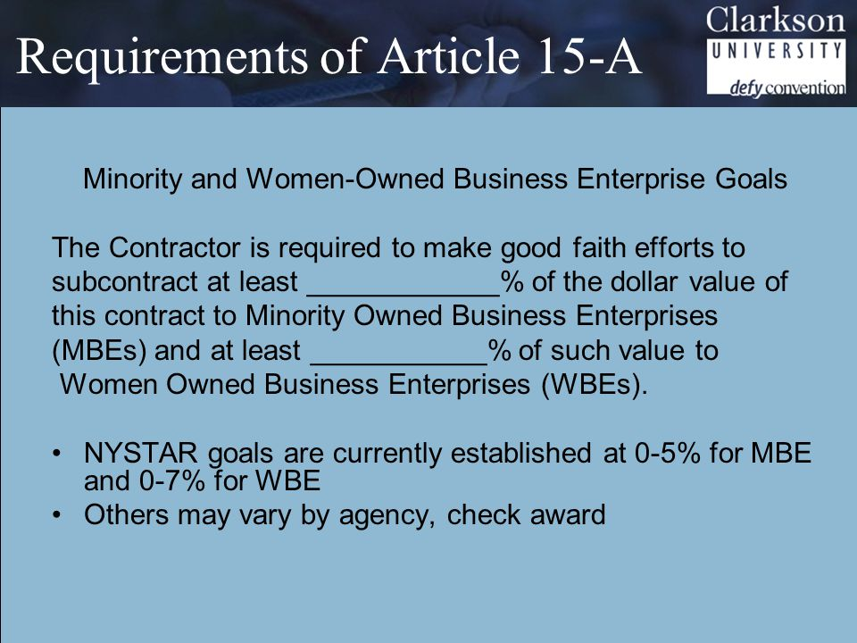 Requirements of Article 15-A Minority and Women-Owned Business Enterprise Goals The Contractor is required to make good faith efforts to subcontract at least ____________% of the dollar value of this contract to Minority Owned Business Enterprises (MBEs) and at least ___________% of such value to Women Owned Business Enterprises (WBEs).