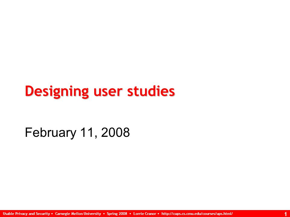 Usable Privacy and Security Carnegie Mellon University Spring 2008 Lorrie Cranor   1 Designing user studies February 11, 2008