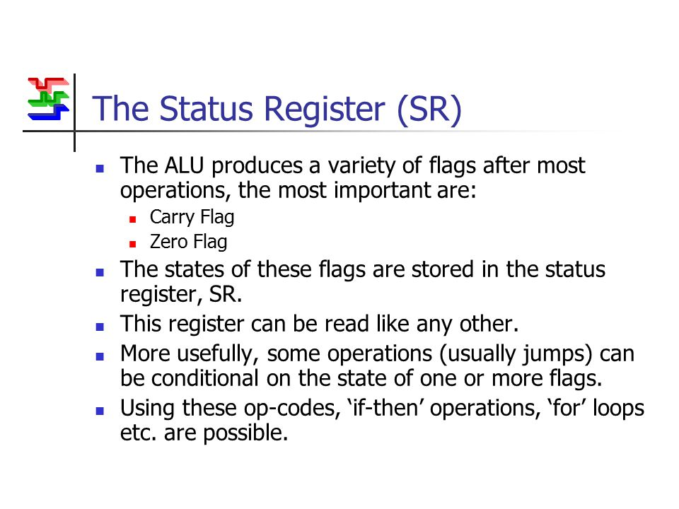 The Status Register (SR) The ALU produces a variety of flags after most operations, the most important are: Carry Flag Zero Flag The states of these flags are stored in the status register, SR.