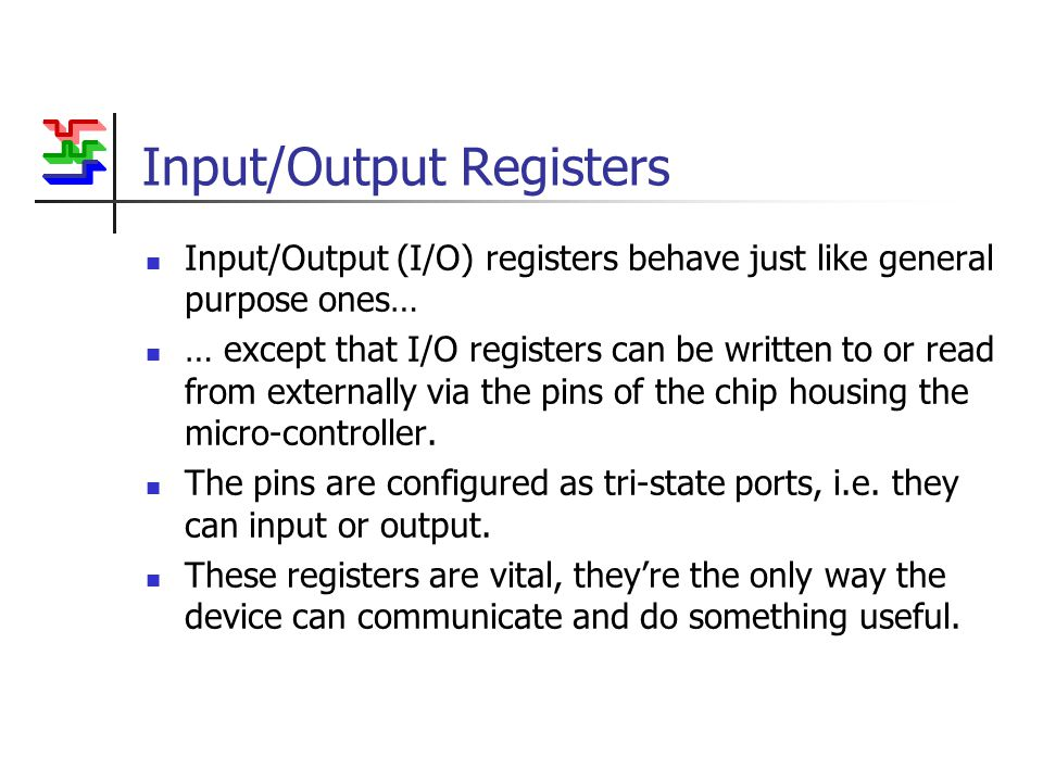 Input/Output Registers Input/Output (I/O) registers behave just like general purpose ones… … except that I/O registers can be written to or read from externally via the pins of the chip housing the micro-controller.