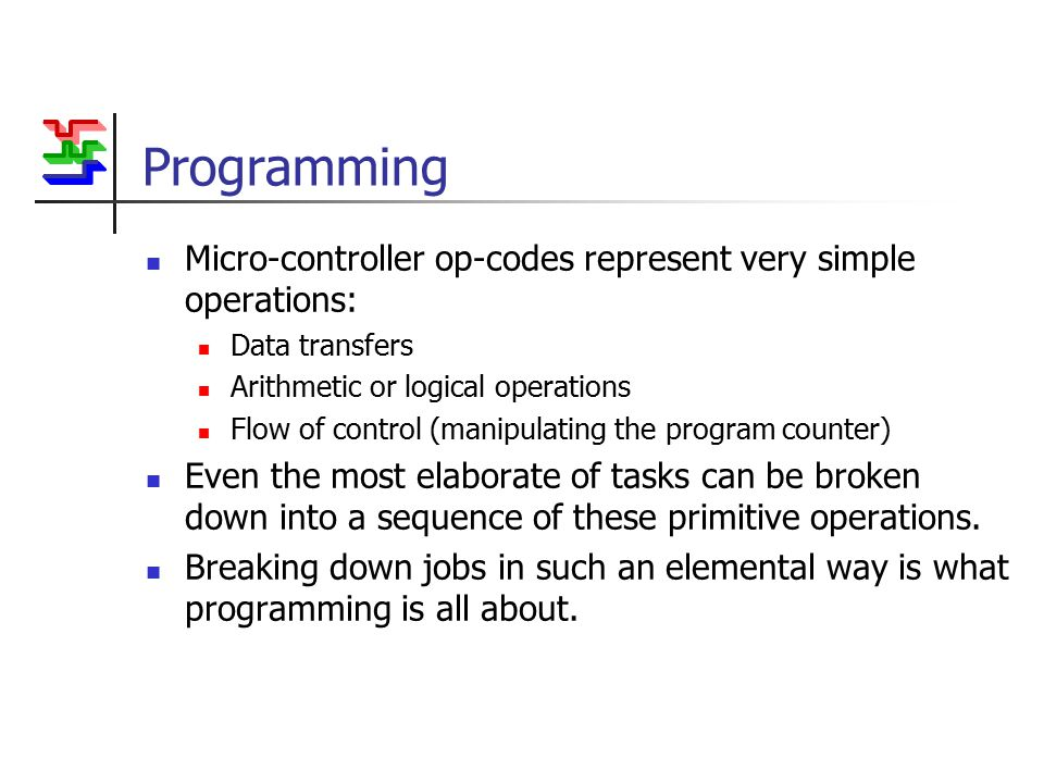 Programming Micro-controller op-codes represent very simple operations: Data transfers Arithmetic or logical operations Flow of control (manipulating the program counter) Even the most elaborate of tasks can be broken down into a sequence of these primitive operations.
