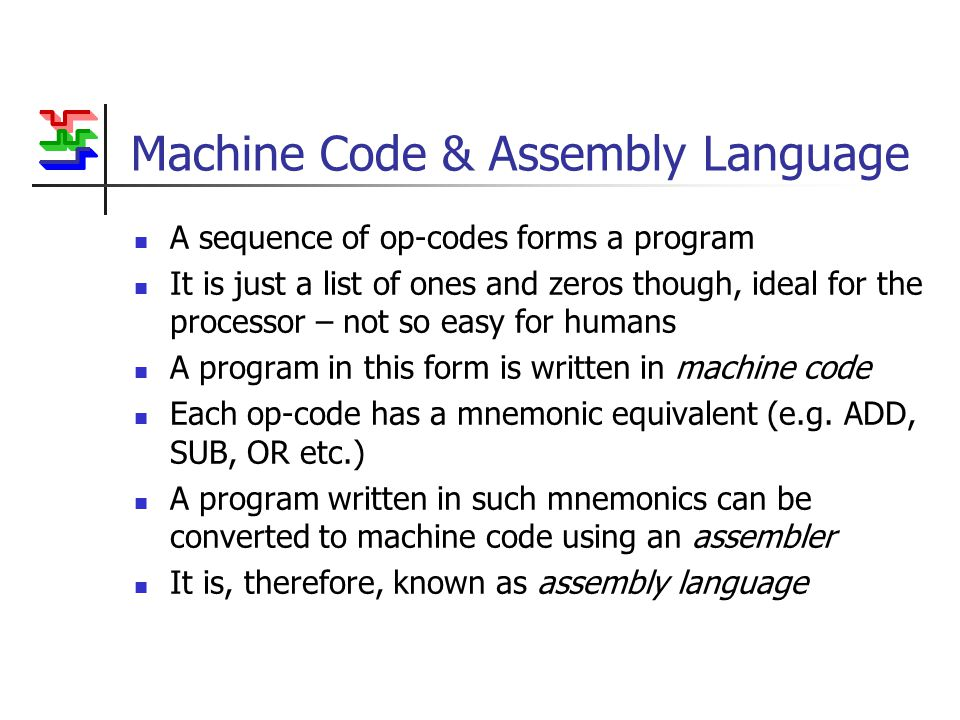 Machine Code & Assembly Language A sequence of op-codes forms a program It is just a list of ones and zeros though, ideal for the processor – not so easy for humans A program in this form is written in machine code Each op-code has a mnemonic equivalent (e.g.