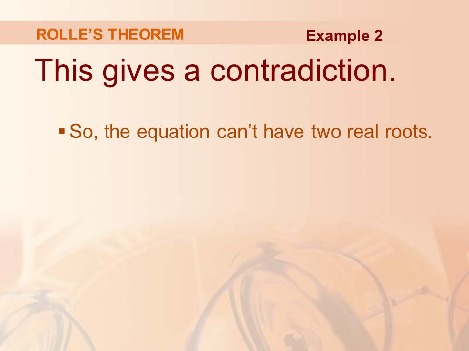 This gives a contradiction.  So, the equation can't have two real roots. Example 2 ROLLE'S THEOREM