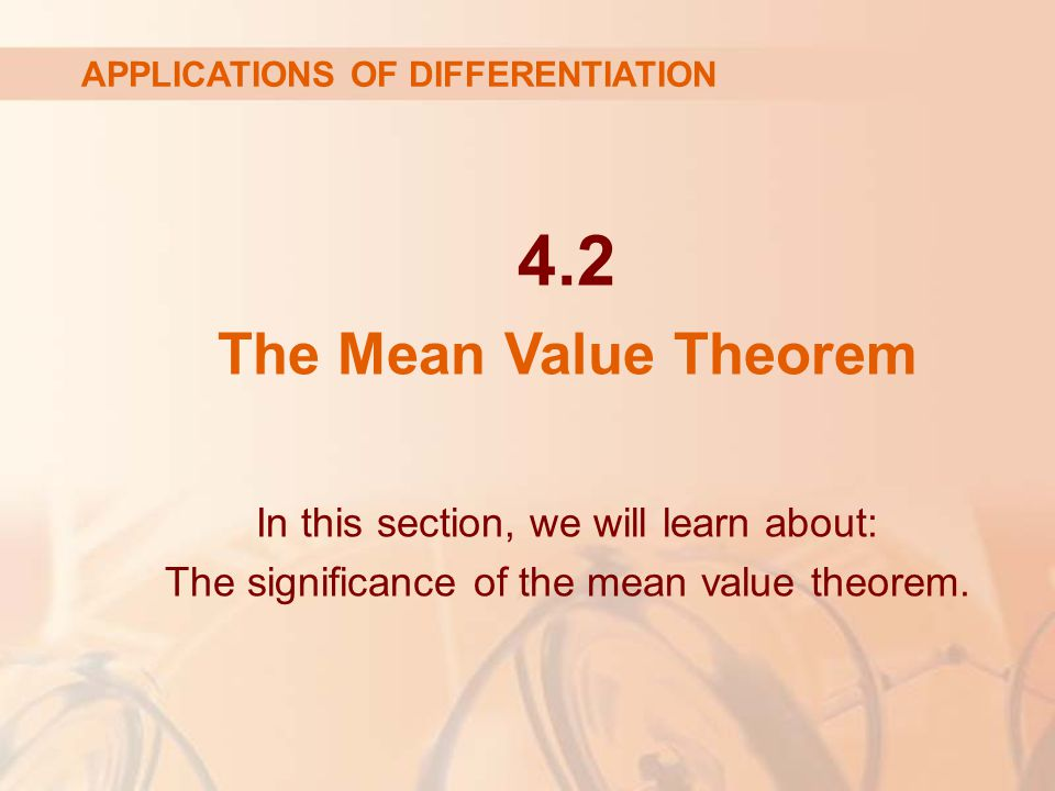4.2 The Mean Value Theorem APPLICATIONS OF DIFFERENTIATION In this section, we will learn about: The significance of the mean value theorem.