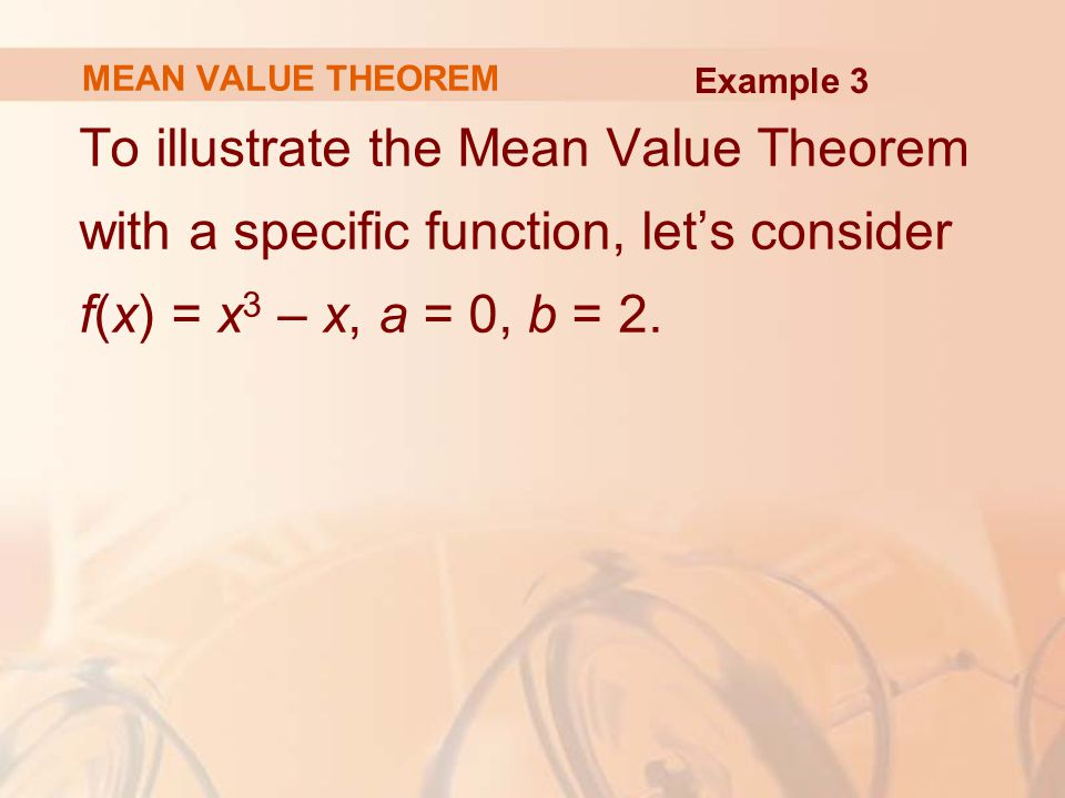 MEAN VALUE THEOREM To illustrate the Mean Value Theorem with a specific function, let's consider f(x) = x 3 – x, a = 0, b = 2.