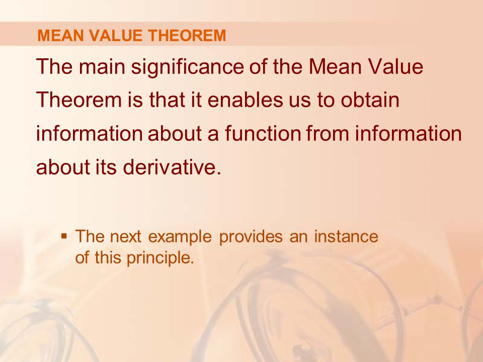 MEAN VALUE THEOREM The main significance of the Mean Value Theorem is that it enables us to obtain information about a function from information about its derivative.