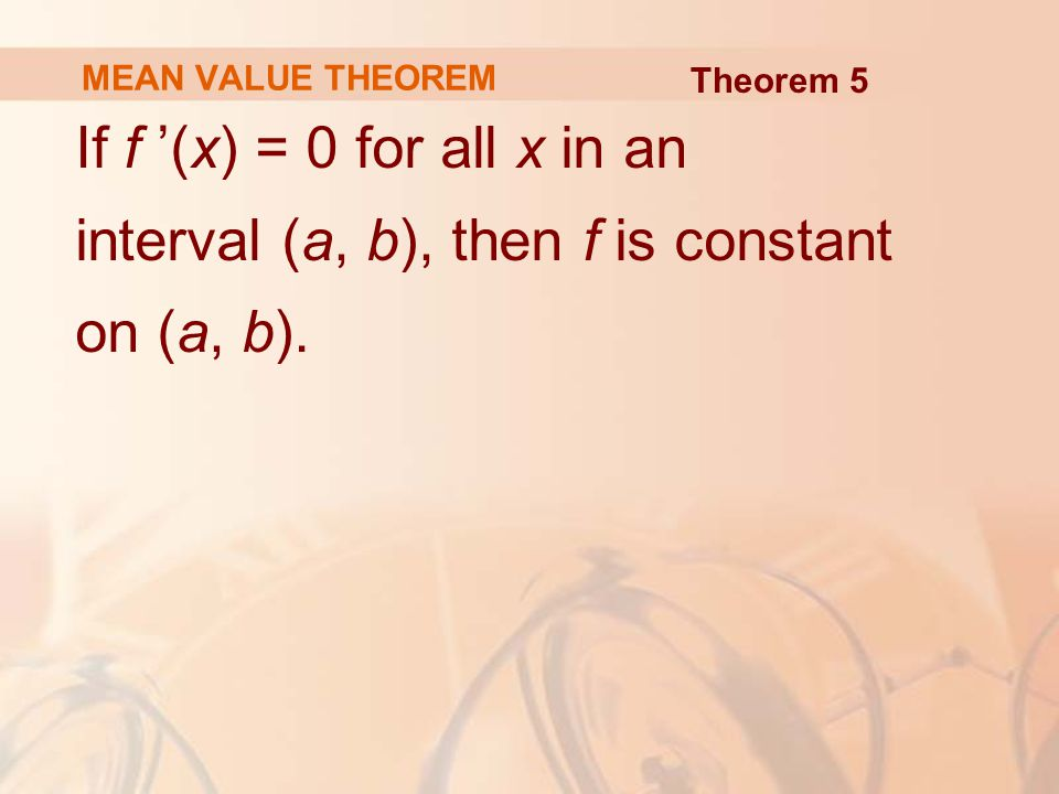MEAN VALUE THEOREM If f '(x) = 0 for all x in an interval (a, b), then f is constant on (a, b).