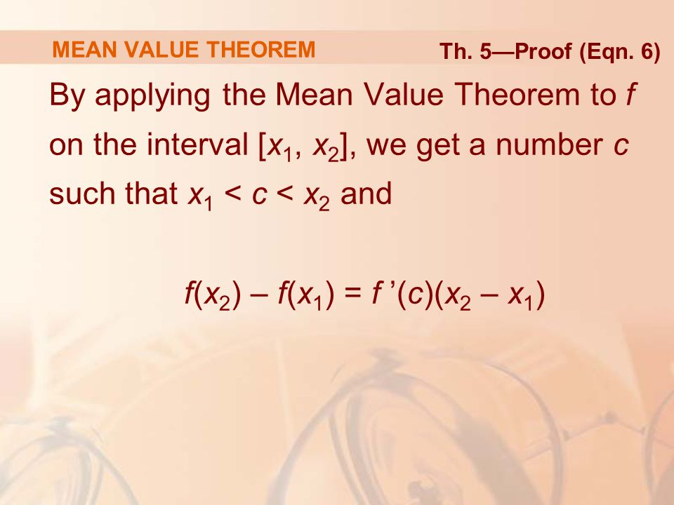 By applying the Mean Value Theorem to f on the interval [x 1, x 2 ], we get a number c such that x 1 < c < x 2 and f(x 2 ) – f(x 1 ) = f '(c)(x 2 – x 1 ) MEAN VALUE THEOREM Th.