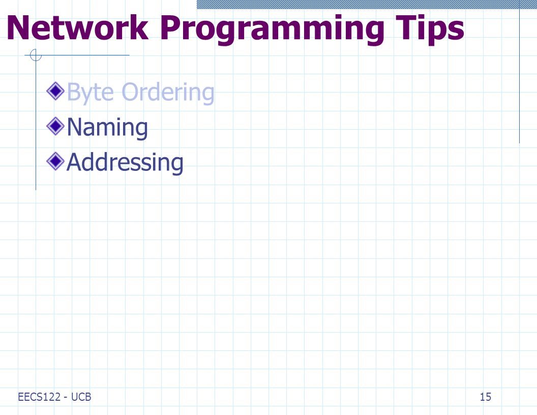 EECS122 - UCB15 Network Programming Tips Byte Ordering Naming Addressing