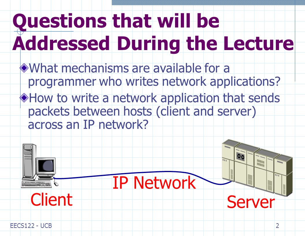 EECS122 - UCB2 Questions that will be Addressed During the Lecture What mechanisms are available for a programmer who writes network applications.