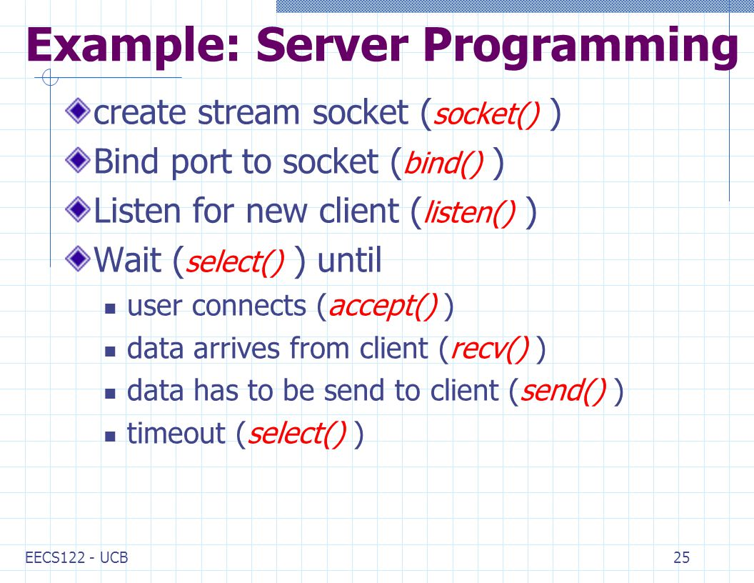 EECS122 - UCB25 Example: Server Programming create stream socket ( socket() ) Bind port to socket ( bind() ) Listen for new client ( listen() ) Wait ( select() ) until user connects (accept() ) data arrives from client (recv() ) data has to be send to client (send() ) timeout (select() )