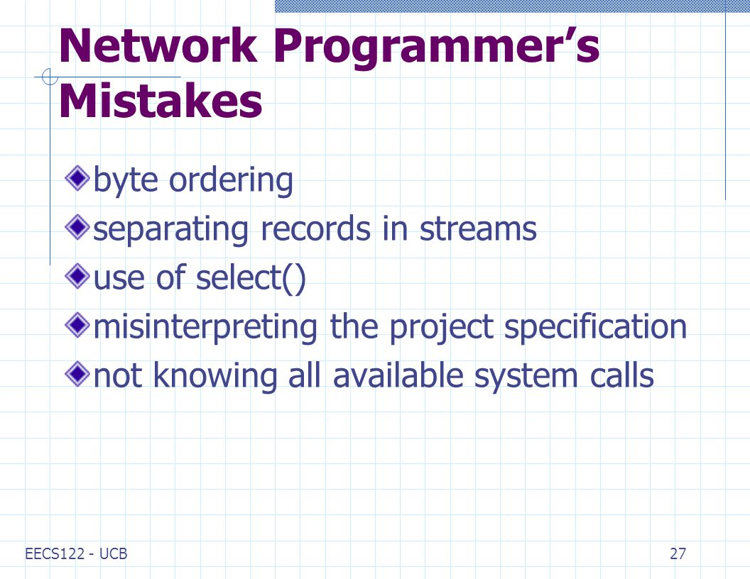 EECS122 - UCB27 Network Programmer's Mistakes byte ordering separating records in streams use of select() misinterpreting the project specification not knowing all available system calls