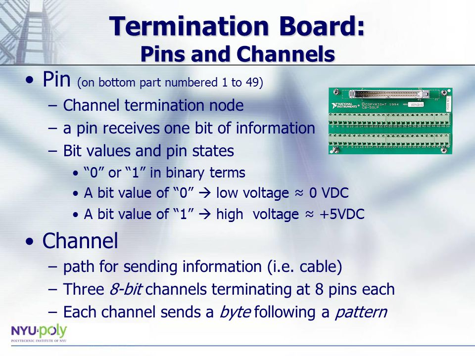 Termination Board: Pins and Channels Pin (on bottom part numbered 1 to 49) –Channel termination node –a pin receives one bit of information –Bit values and pin states 0 or 1 in binary terms A bit value of 0  low voltage ≈ 0 VDC A bit value of 1  high voltage ≈ +5VDC Channel –path for sending information (i.e.