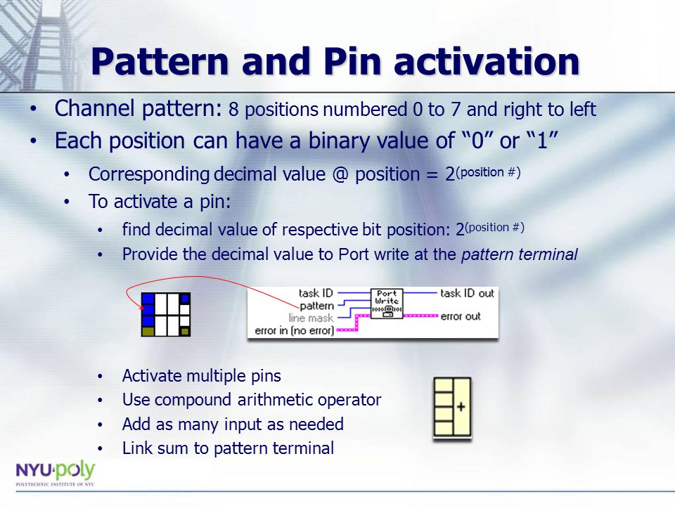 Pattern and Pin activation Channel pattern: 8 positions numbered 0 to 7 and right to left Each position can have a binary value of 0 or 1 Corresponding decimal position = 2 (position #) To activate a pin: find decimal value of respective bit position: 2 (position #) Provide the decimal value to Port write at the pattern terminal Activate multiple pins Use compound arithmetic operator Add as many input as needed Link sum to pattern terminal