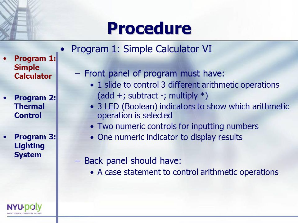 Procedure Program 1: Simple Calculator VI –Front panel of program must have: 1 slide to control 3 different arithmetic operations (add +; subtract -; multiply *) 3 LED (Boolean) indicators to show which arithmetic operation is selected Two numeric controls for inputting numbers One numeric indicator to display results –Back panel should have: A case statement to control arithmetic operations Program 1: Simple Calculator Program 2: Thermal Control Program 3: Lighting System