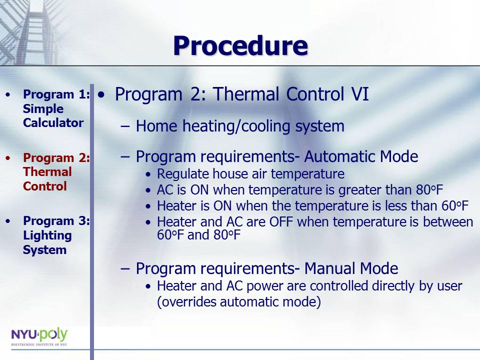 Procedure Program 2: Thermal Control VI –Home heating/cooling system –Program requirements- Automatic Mode Regulate house air temperature AC is ON when temperature is greater than 80 o F Heater is ON when the temperature is less than 60 o F Heater and AC are OFF when temperature is between 60 o F and 80 o F –Program requirements- Manual Mode Heater and AC power are controlled directly by user (overrides automatic mode) Program 1: Simple Calculator Program 2: Thermal Control Program 3: Lighting System