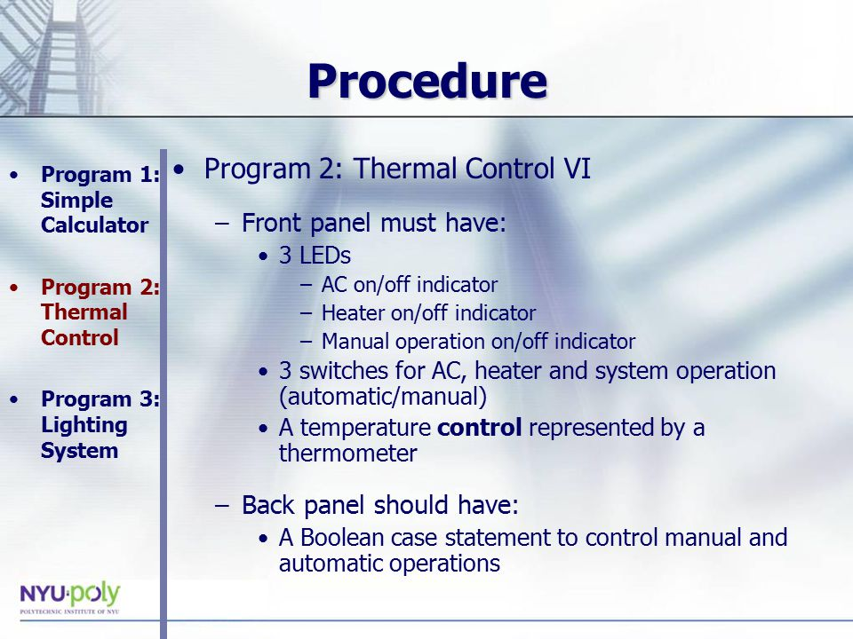 Procedure Program 2: Thermal Control VI –Front panel must have: 3 LEDs –AC on/off indicator –Heater on/off indicator –Manual operation on/off indicator 3 switches for AC, heater and system operation (automatic/manual) A temperature control represented by a thermometer –Back panel should have: A Boolean case statement to control manual and automatic operations Program 1: Simple Calculator Program 2: Thermal Control Program 3: Lighting System